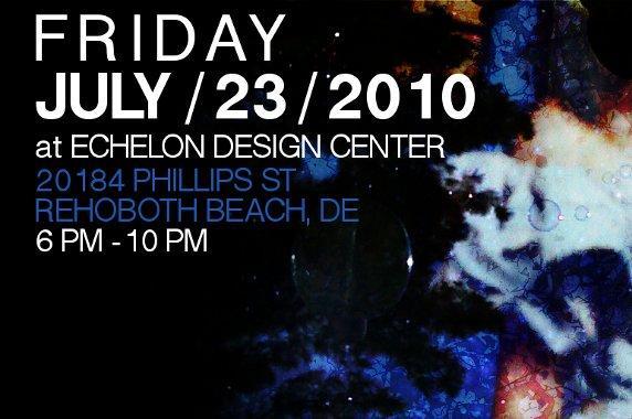 Friday 6pm-10pm July 23, 2010 at Echelon Design Center 20184 Phillips St Rehoboth Beach, DE